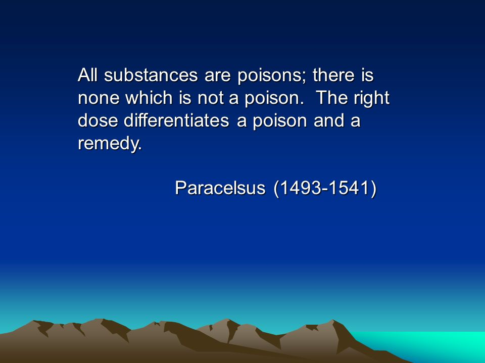 All substances are poisons; there is none which is not a poison