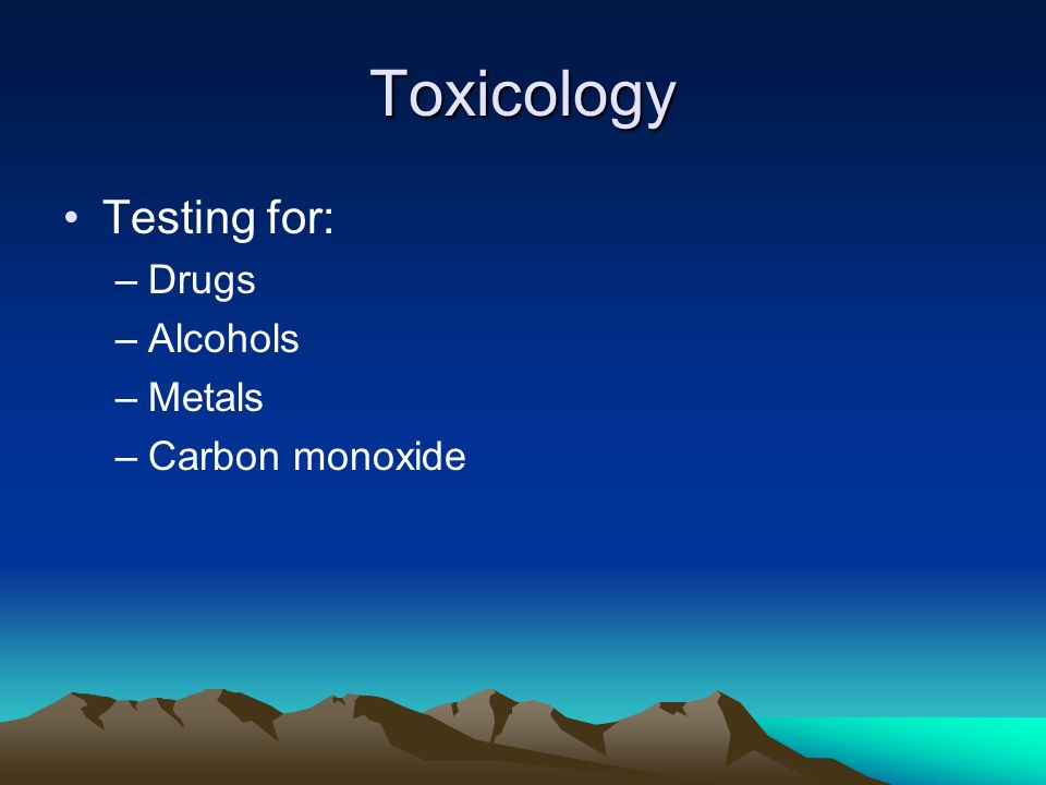 Toxicology Testing for: Drugs Alcohols Metals Carbon monoxide