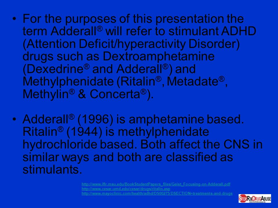 For the purposes of this presentation the term Adderall® will refer to stimulant ADHD (Attention Deficit/hyperactivity Disorder) drugs such as Dextroamphetamine (Dexedrine® and Adderall®) and Methylphenidate (Ritalin®, Metadate®, Methylin® & Concerta®).