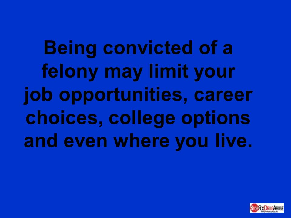 Being convicted of a felony may limit your job opportunities, career choices, college options and even where you live.