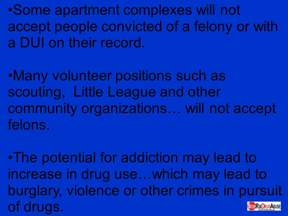 Some apartment complexes will not accept people convicted of a felony or with a DUI on their record.