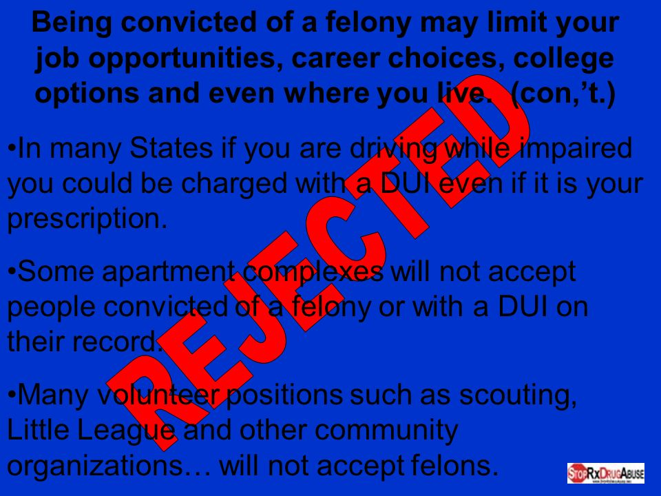 Being convicted of a felony may limit your job opportunities, career choices, college options and even where you live. (con,'t.)
