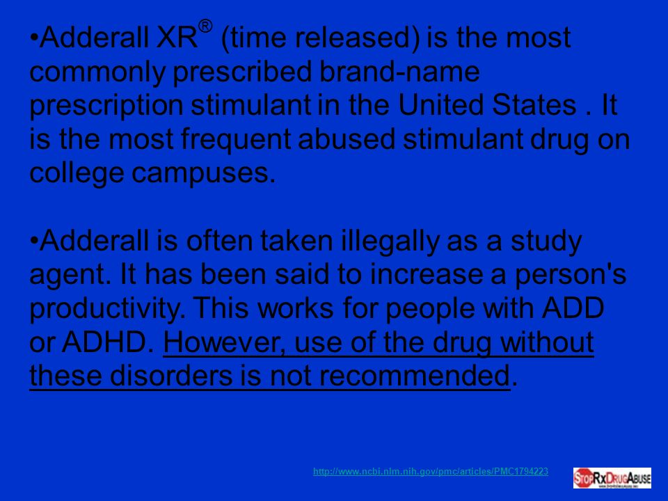 Adderall XR® (time released) is the most commonly prescribed brand-name prescription stimulant in the United States . It is the most frequent abused stimulant drug on college campuses.