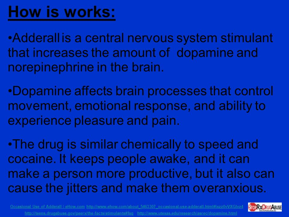 How is works: Adderall is a central nervous system stimulant that increases the amount of dopamine and norepinephrine in the brain.