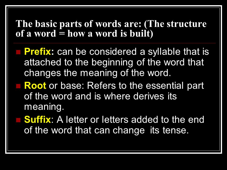 The basic parts of words are: (The structure of a word = how a word is built)