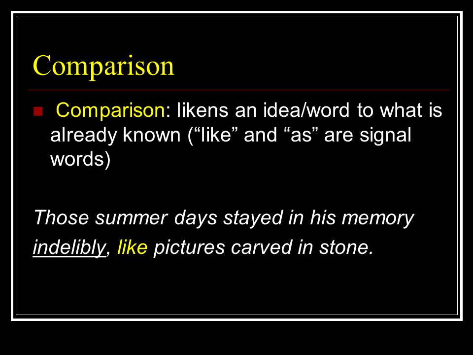 Comparison Comparison: likens an idea/word to what is already known ( like and as are signal words)