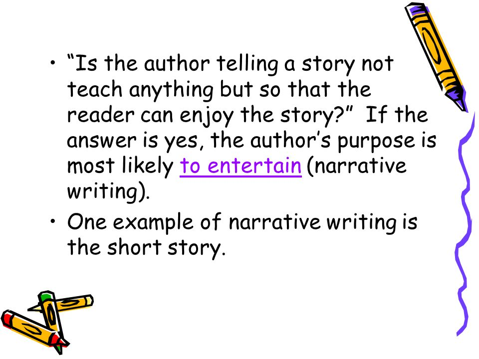 Is the author telling a story not teach anything but so that the reader can enjoy the story If the answer is yes, the author's purpose is most likely to entertain (narrative writing).