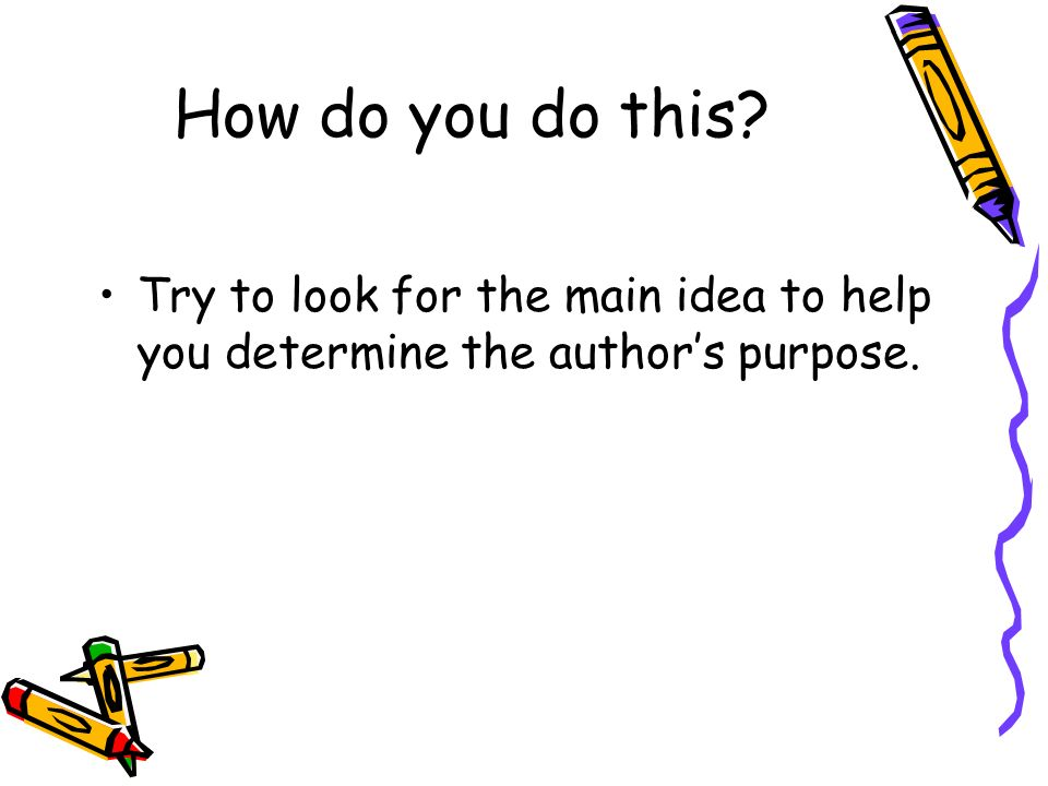 How do you do this Try to look for the main idea to help you determine the author's purpose.