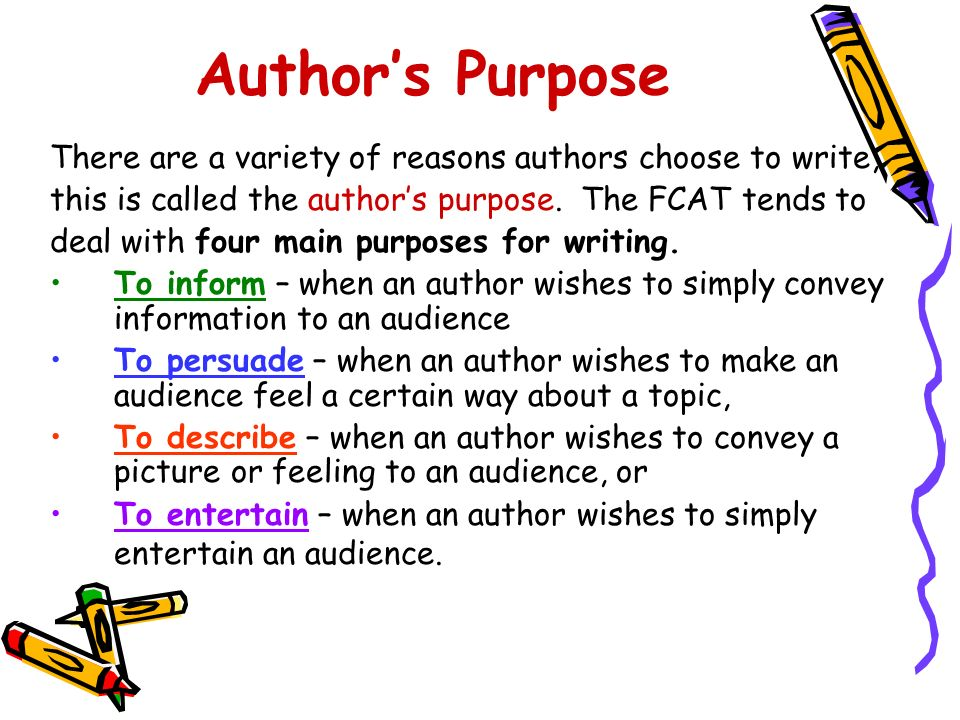 Author's Purpose There are a variety of reasons authors choose to write, this is called the author's purpose. The FCAT tends to.