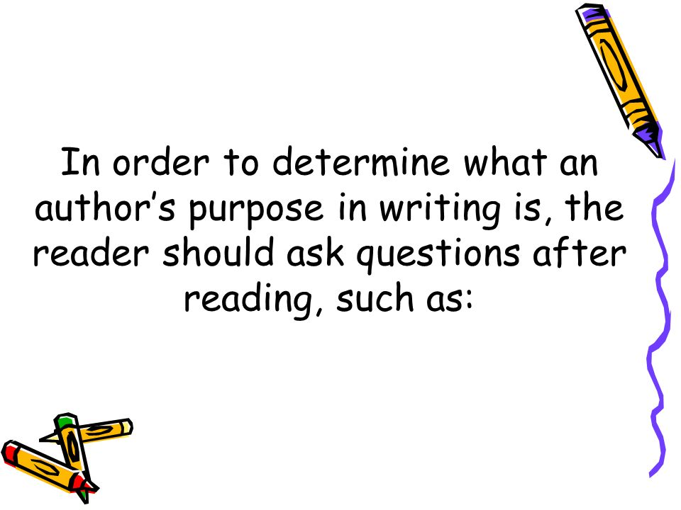 In order to determine what an author's purpose in writing is, the reader should ask questions after reading, such as: