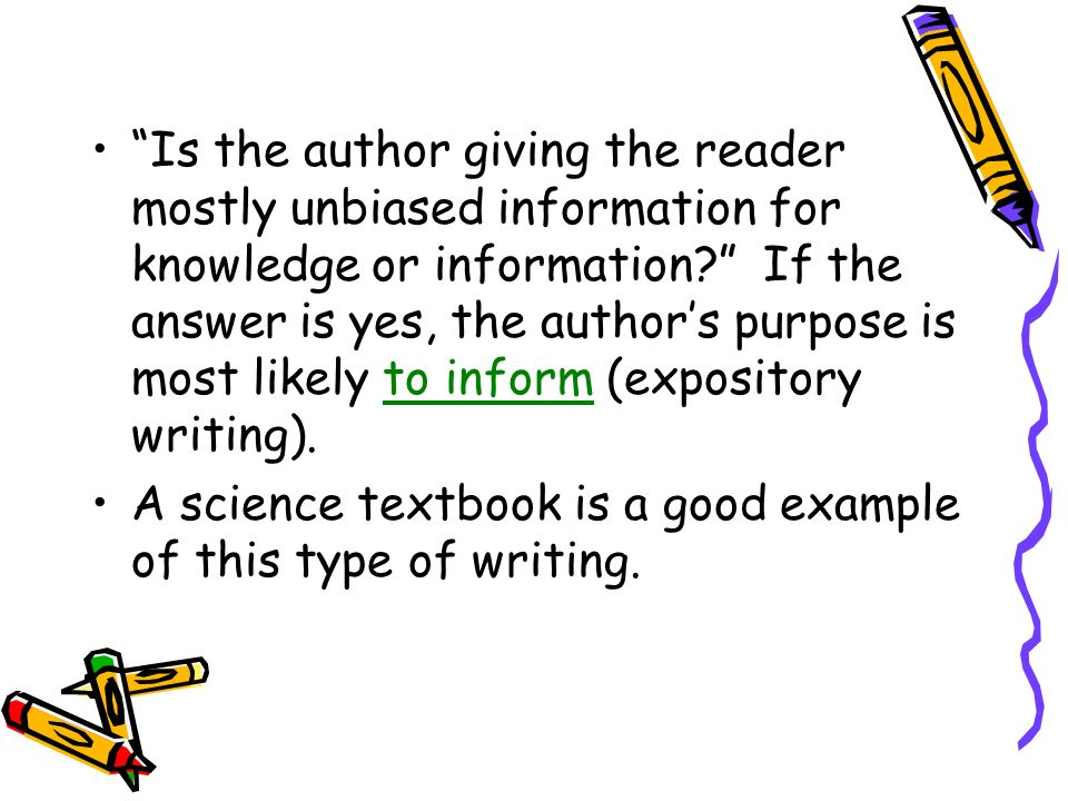 Is the author giving the reader mostly unbiased information for knowledge or information If the answer is yes, the author's purpose is most likely to inform (expository writing).