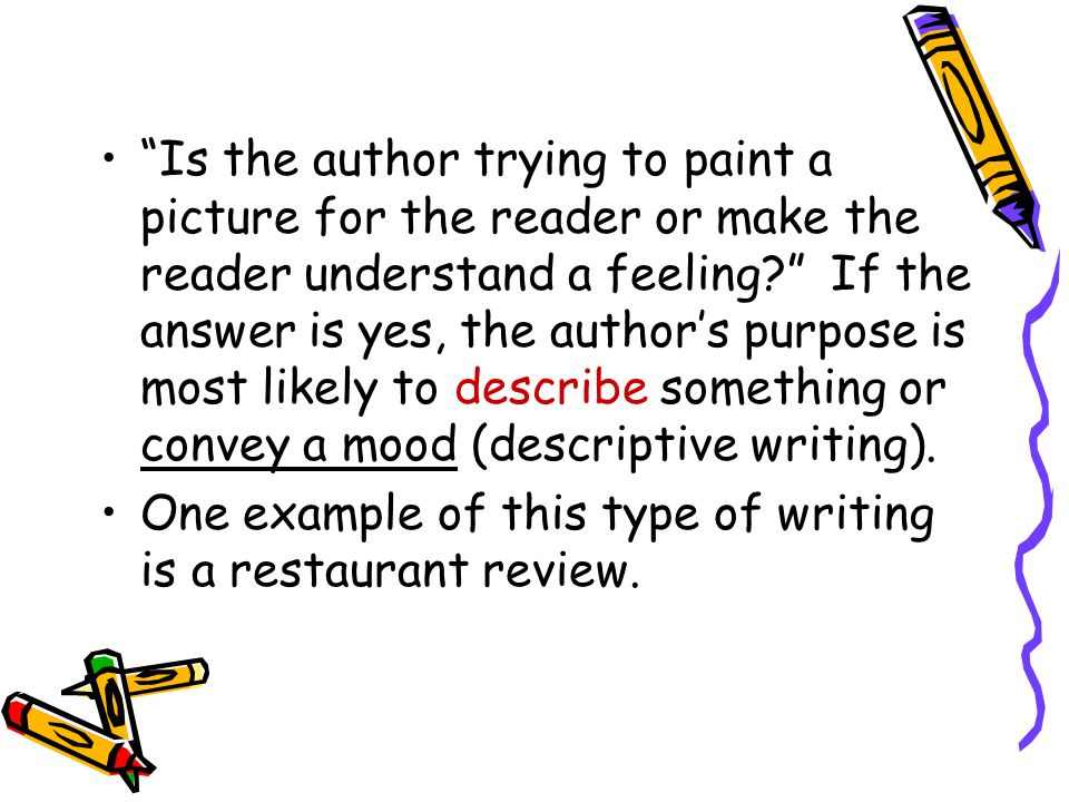 Is the author trying to paint a picture for the reader or make the reader understand a feeling If the answer is yes, the author's purpose is most likely to describe something or convey a mood (descriptive writing).