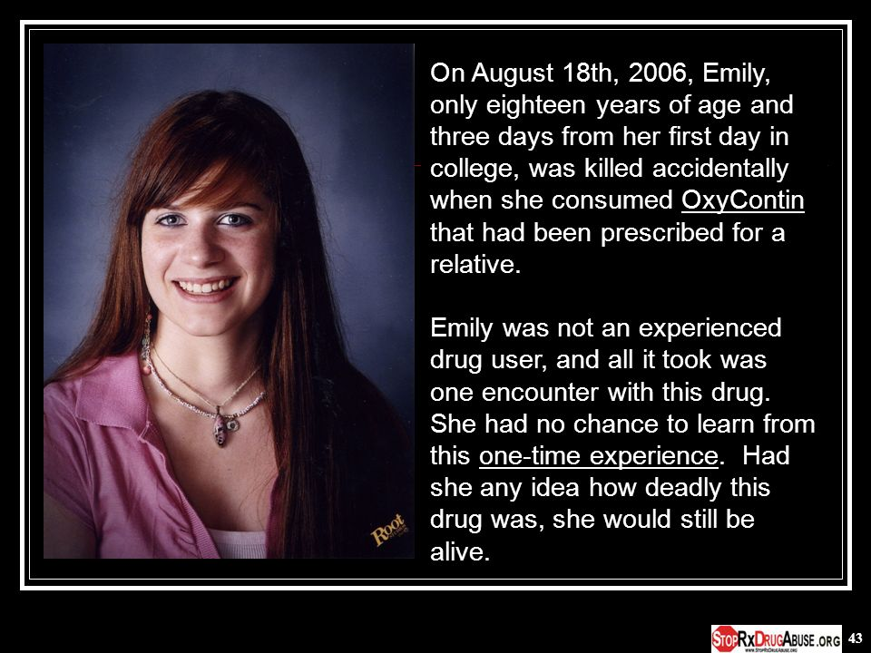 On August 18th, 2006, Emily, only eighteen years of age and three days from her first day in college, was killed accidentally when she consumed OxyContin that had been prescribed for a relative.