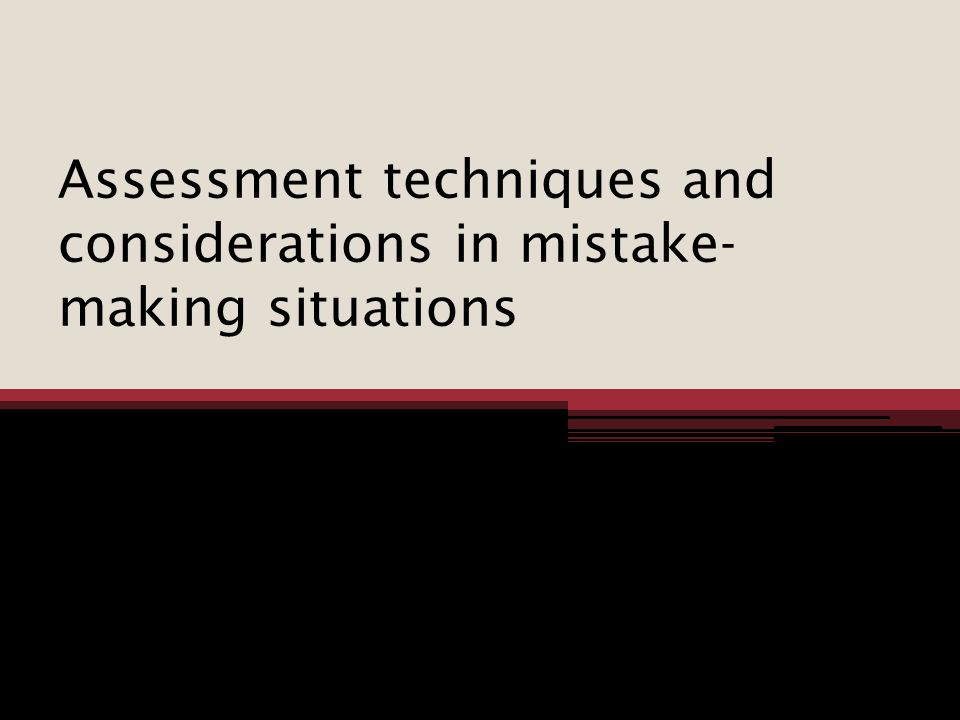 Assessment techniques and considerations in mistake-making situations