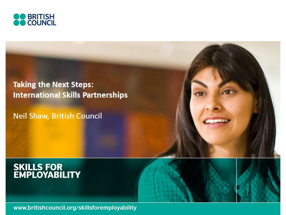 Taking the Next Steps: International Skills Partnerships Neil Shaw, British Council