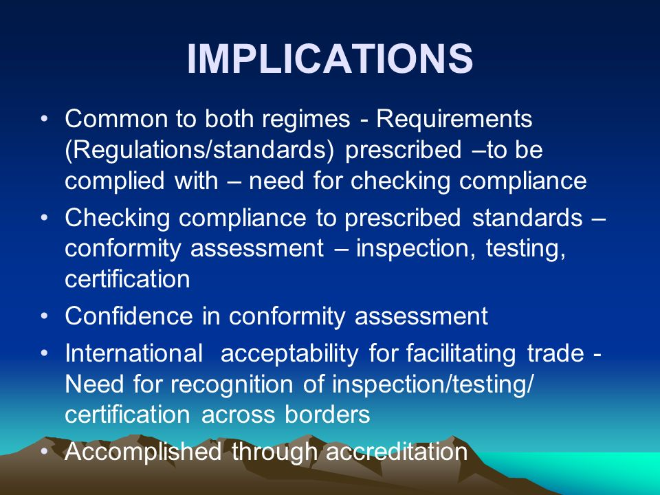 IMPLICATIONS Common to both regimes - Requirements (Regulations/standards) prescribed –to be complied with – need for checking compliance.