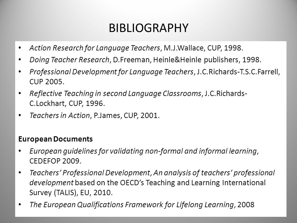 BIBLIOGRAPHY Action Research for Language Teachers, M.J.Wallace, CUP, 1998. Doing Teacher Research, D.Freeman, Heinle&Heinle publishers, 1998.