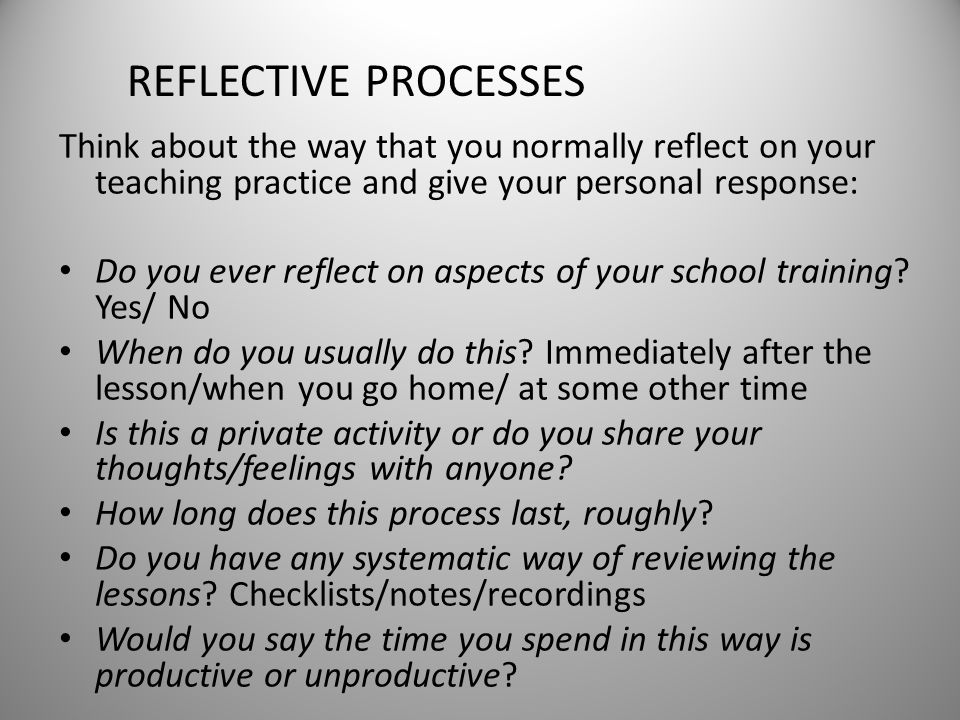 REFLECTIVE PROCESSES Think about the way that you normally reflect on your teaching practice and give your personal response: