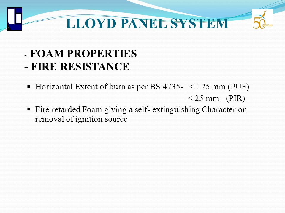 LLOYD PANEL SYSTEM - FOAM PROPERTIES - FIRE RESISTANCE. Horizontal Extent of burn as per BS 4735- < 125 mm (PUF)