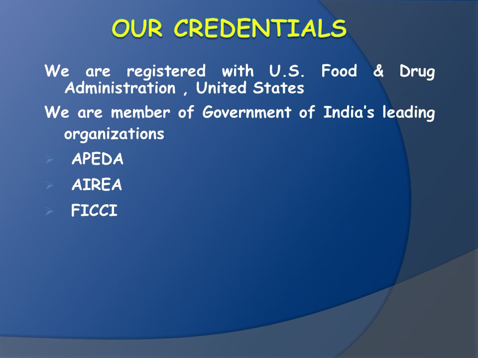 OUR CREDENTIALS We are registered with U.S. Food & Drug Administration , United States. We are member of Government of India's leading organizations.
