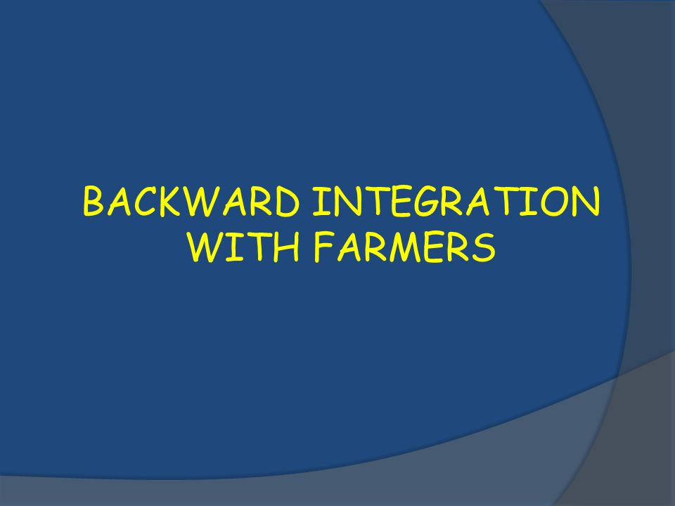 BACKWARD INTEGRATION WITH FARMERS