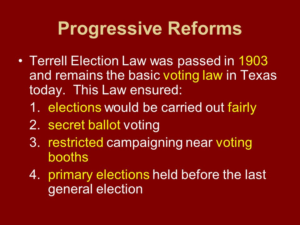 Progressive Reforms Terrell Election Law was passed in 1903 and remains the basic voting law in Texas today. This Law ensured:
