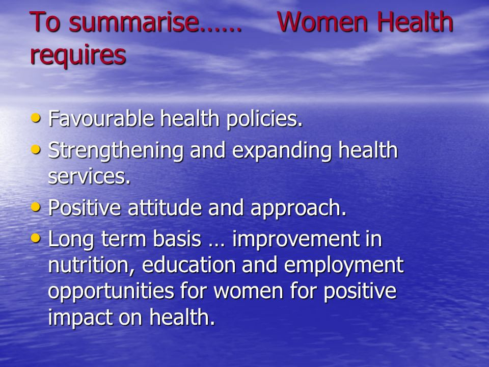 To summarise…… Women Health requires
