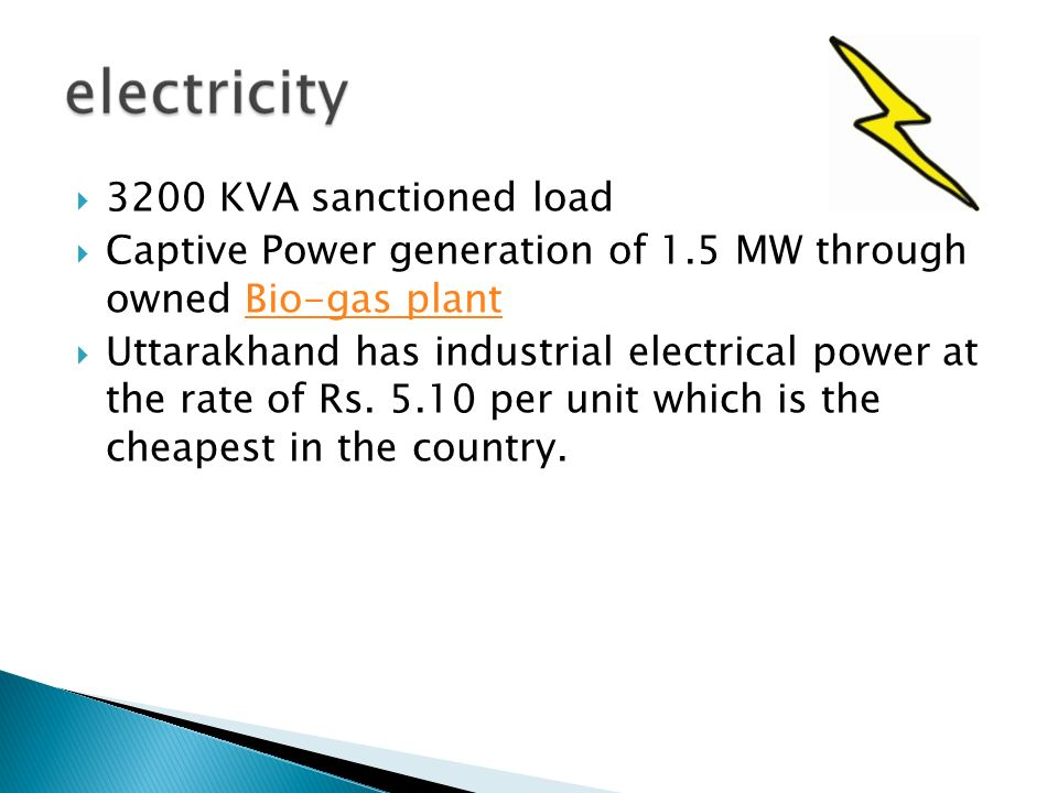 3200 KVA sanctioned load Captive Power generation of 1.5 MW through owned Bio-gas plant.