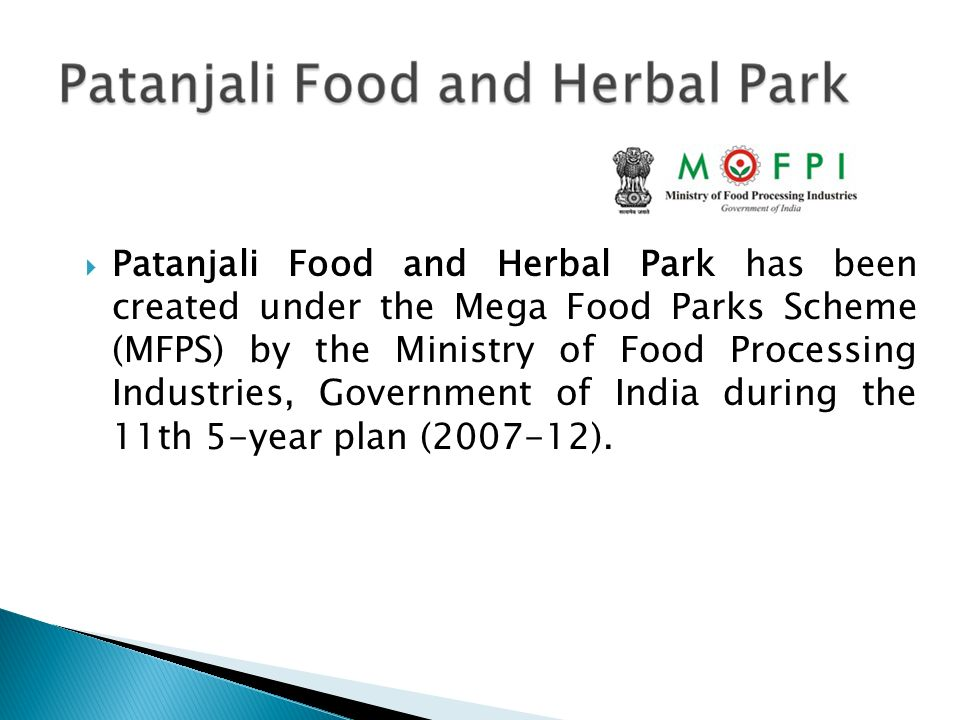Patanjali Food and Herbal Park has been created under the Mega Food Parks Scheme (MFPS) by the Ministry of Food Processing Industries, Government of India during the 11th 5-year plan (2007-12).