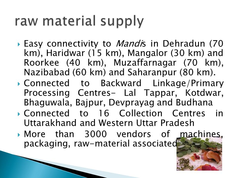 Easy connectivity to Mandis in Dehradun (70 km), Haridwar (15 km), Mangalor (30 km) and Roorkee (40 km), Muzaffarnagar (70 km), Nazibabad (60 km) and Saharanpur (80 km).