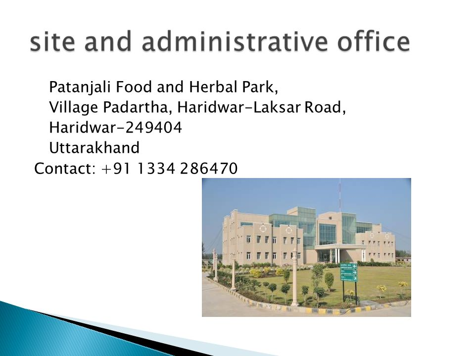 Patanjali Food and Herbal Park, Village Padartha, Haridwar-Laksar Road, Haridwar-249404 Uttarakhand Contact: +91 1334 286470