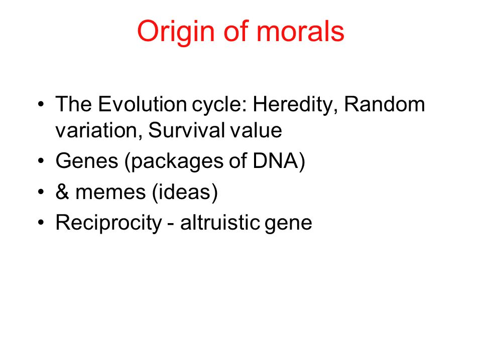 Origin of morals The Evolution cycle: Heredity, Random variation, Survival value. Genes (packages of DNA)
