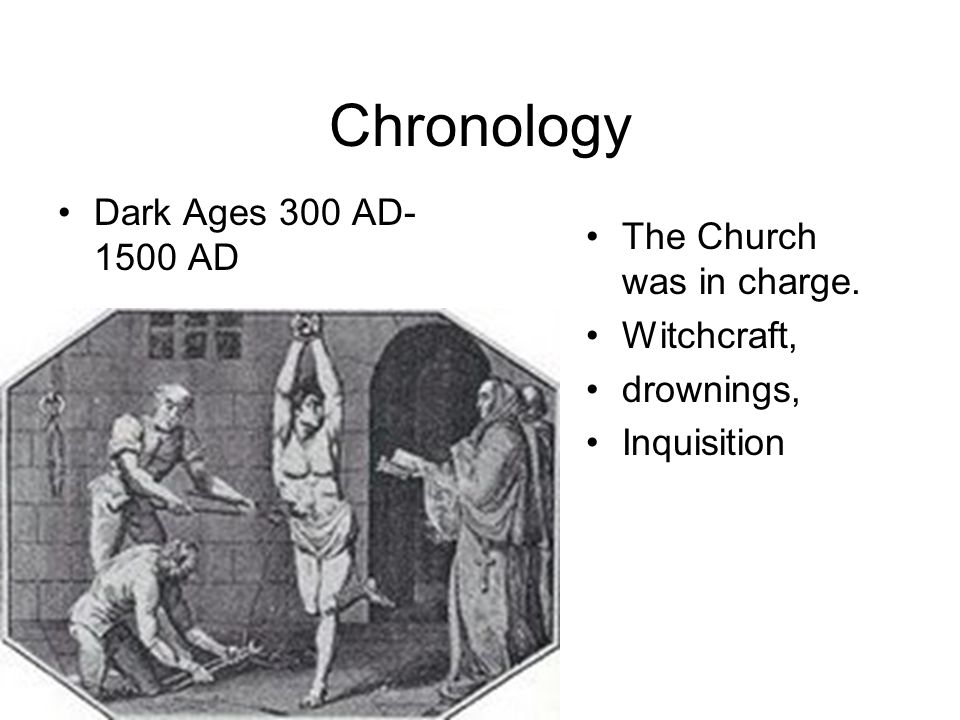 Chronology Dark Ages 300 AD-1500 AD The Church was in charge.