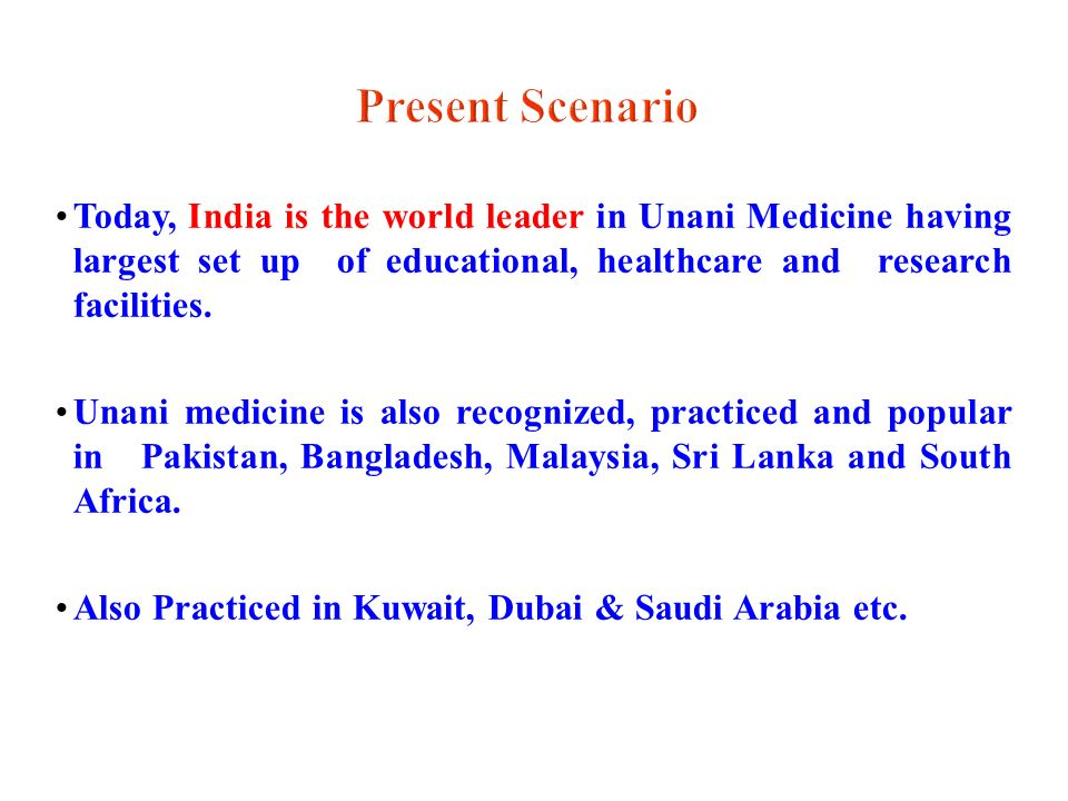 Present Scenario Today, India is the world leader in Unani Medicine having largest set up of educational, healthcare and research facilities.