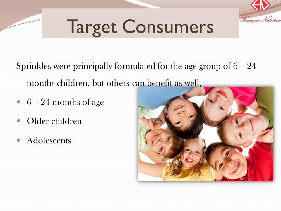 Target Consumers Sprinkles were principally formulated for the age group of 6 – 24 months children, but others can benefit as well,