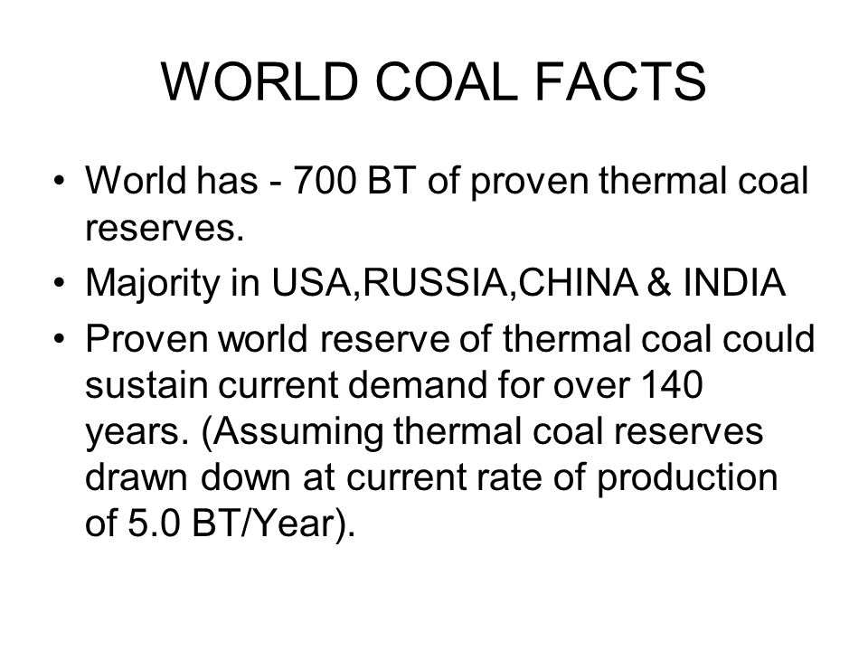 WORLD COAL FACTS World has - 700 BT of proven thermal coal reserves.