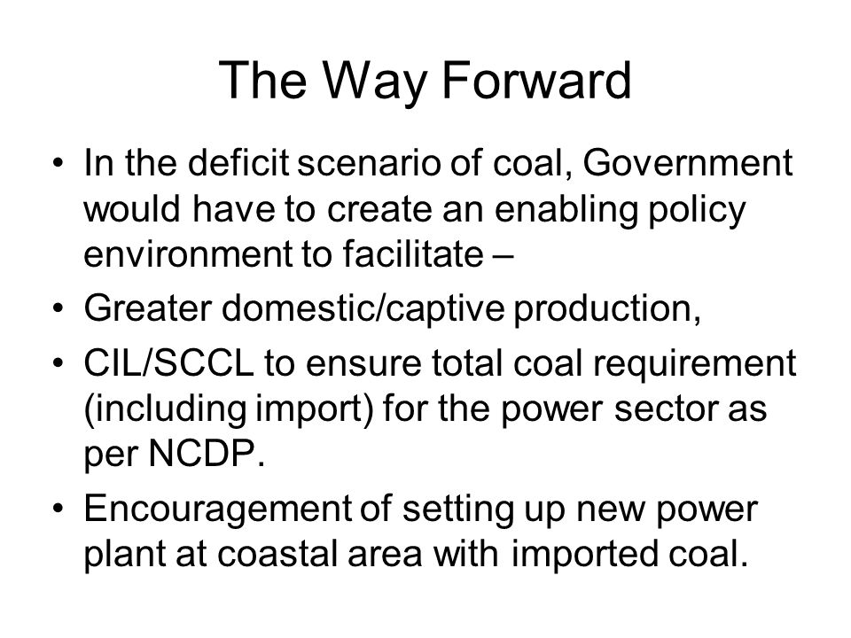 The Way Forward In the deficit scenario of coal, Government would have to create an enabling policy environment to facilitate –