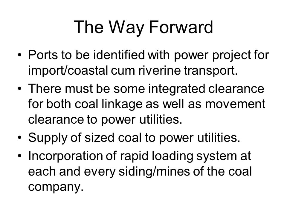 The Way Forward Ports to be identified with power project for import/coastal cum riverine transport.