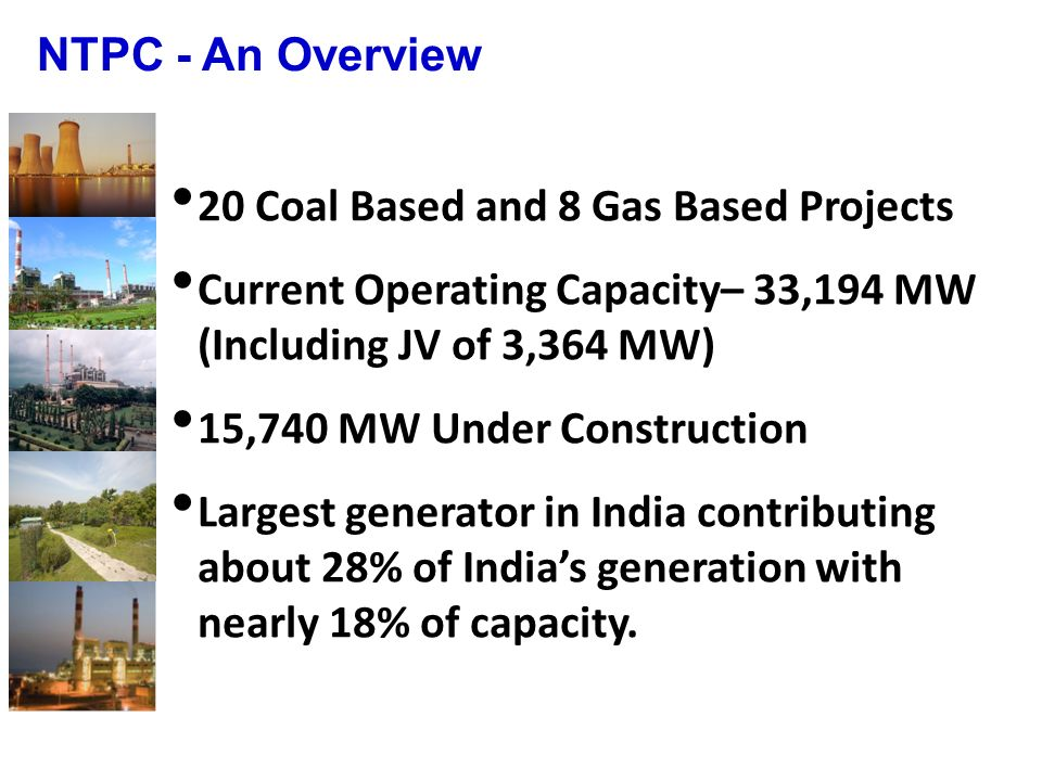 NTPC - An Overview 20 Coal Based and 8 Gas Based Projects. Current Operating Capacity– 33,194 MW (Including JV of 3,364 MW)