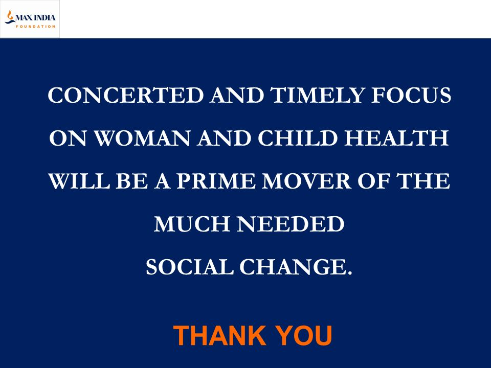 CONCERTED AND TIMELY FOCUS ON WOMAN AND CHILD HEALTH WILL BE A PRIME MOVER OF THE MUCH NEEDED SOCIAL CHANGE.