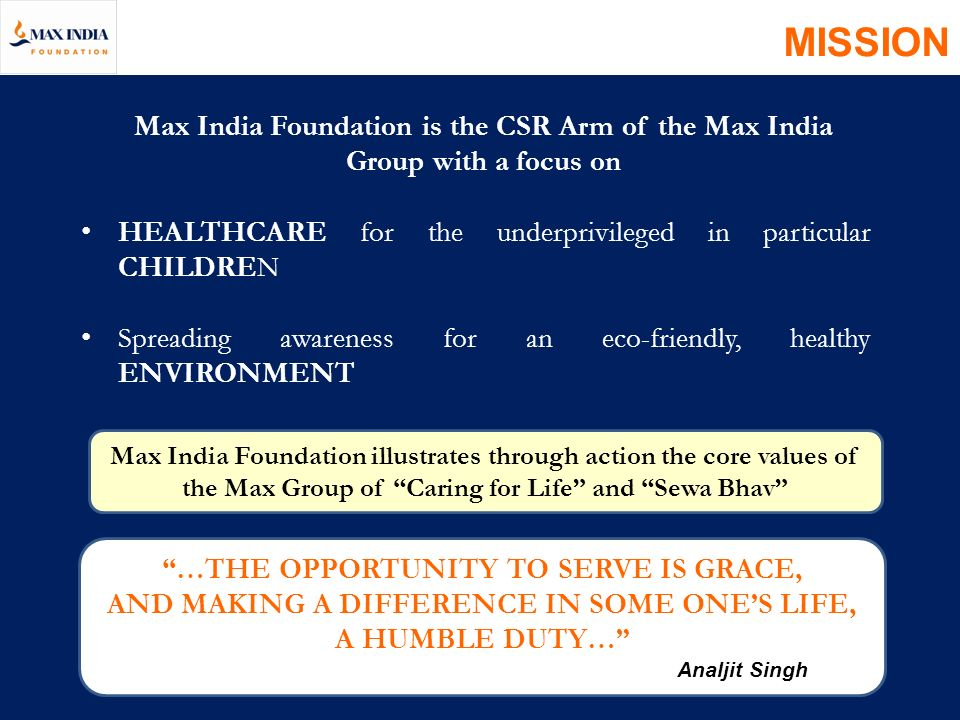 MISSION Max India Foundation is the CSR Arm of the Max India Group with a focus on. HEALTHCARE for the underprivileged in particular CHILDREN.