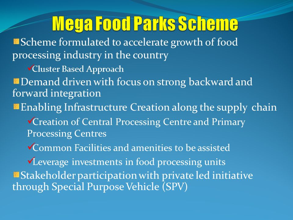 Mega Food Parks Scheme Scheme formulated to accelerate growth of food processing industry in the country.