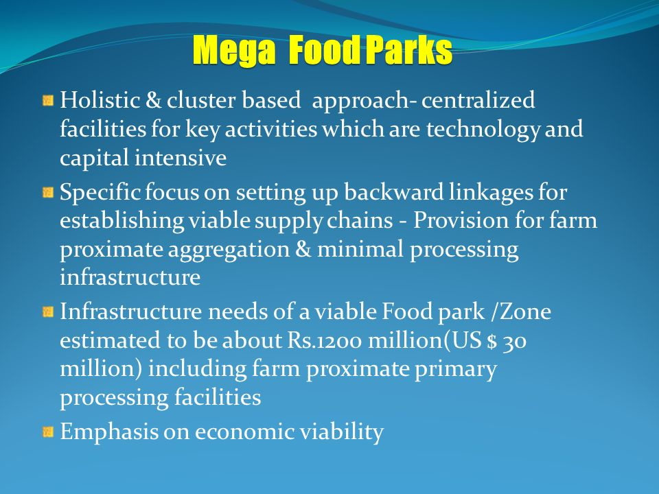 Mega Food Parks Holistic & cluster based approach- centralized facilities for key activities which are technology and capital intensive.