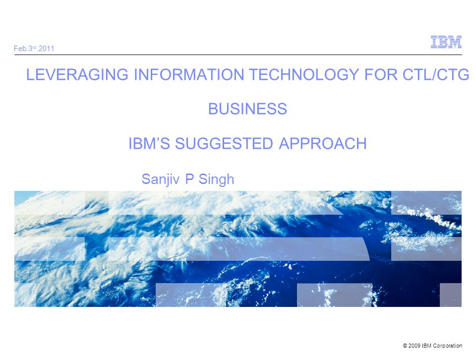 Feb.3rd,2011 LEVERAGING INFORMATION TECHNOLOGY FOR CTL/CTG BUSINESS IBM'S SUGGESTED APPROACH.