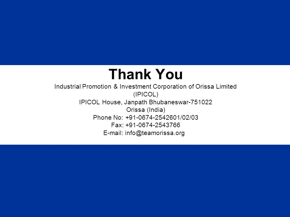 Thank You Industrial Promotion & Investment Corporation of Orissa Limited (IPICOL) IPICOL House, Janpath Bhubaneswar-751022 Orissa (India) Phone No: +91-0674-2542601/02/03 Fax: +91-0674-2543766 E-mail: info@teamorissa.org