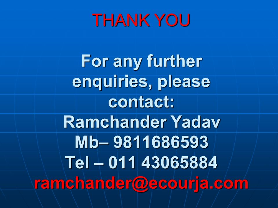 THANK YOU For any further enquiries, please contact: Ramchander Yadav Mb– 9811686593 Tel – 011 43065884 ramchander@ecourja.com