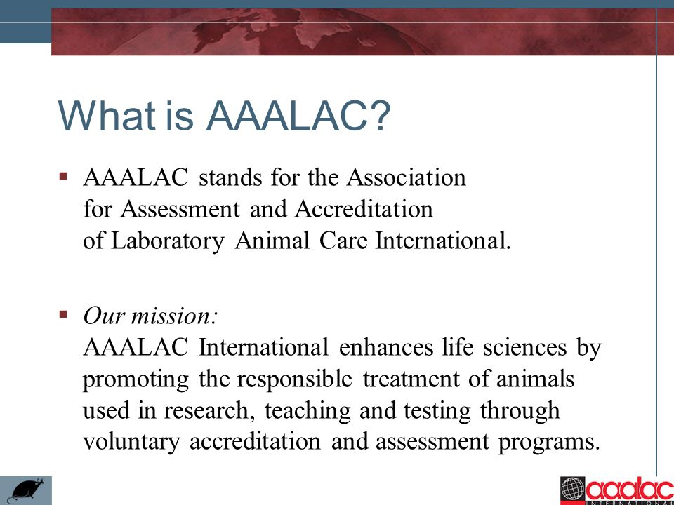 What is AAALAC AAALAC stands for the Association for Assessment and Accreditation of Laboratory Animal Care International.