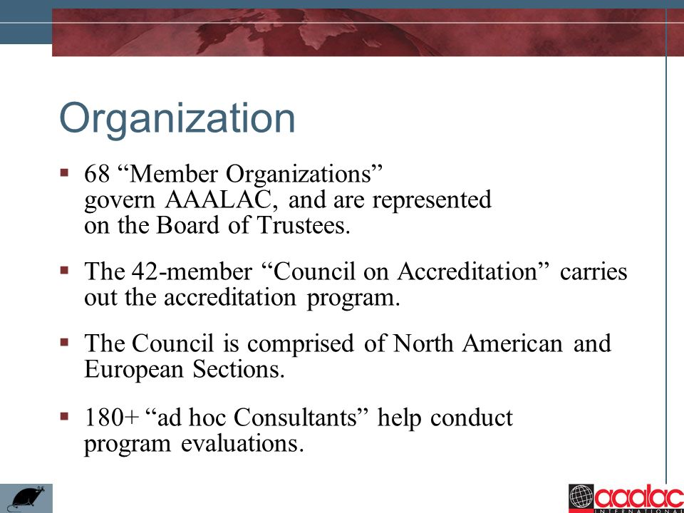 Organization 68 Member Organizations govern AAALAC, and are represented on the Board of Trustees.