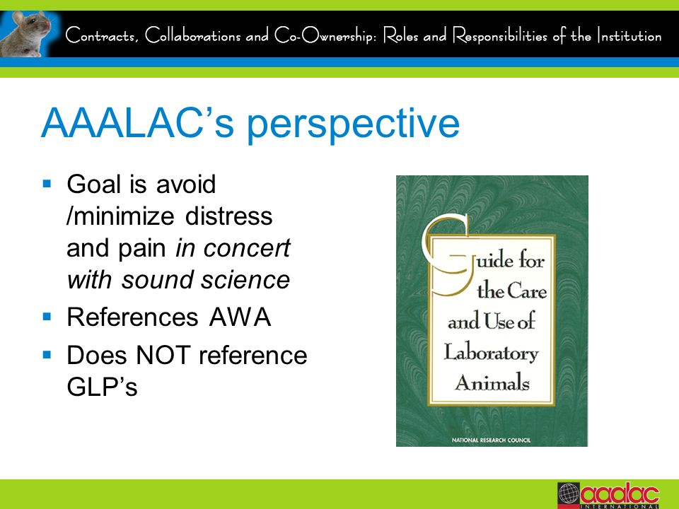AAALAC's perspective Goal is avoid /minimize distress and pain in concert with sound science. References AWA.