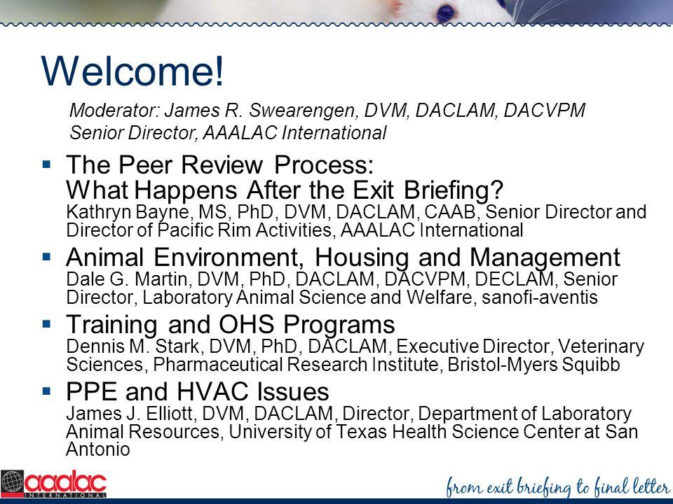 Welcome! Moderator: James R. Swearengen, DVM, DACLAM, DACVPM Senior Director, AAALAC International.